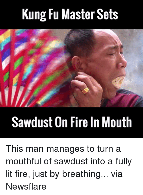 Dank, 🤖, and Kung Fu: Kung Fu Master Sets  Sawdust On Fireln Mouth This man manages to turn a mouthful of sawdust into a fully lit fire, just by breathing...  via Newsflare