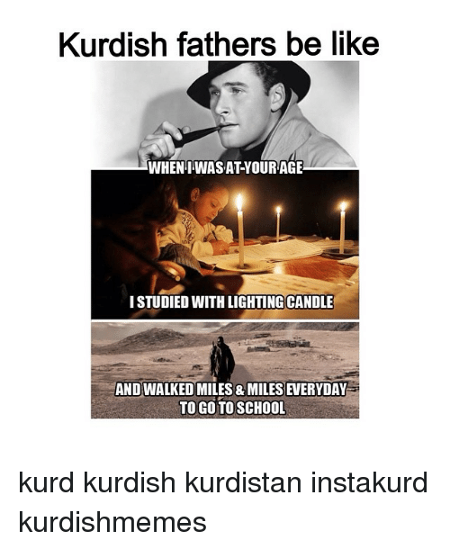 8 Mile, Be Like, and School: Kurdish fathers be like  WHEN WASATYOURAGE  ISTUDIED WITH LIGHTING CANDLE  AND WALKEDMILES 8 MILES EVERYDAY  TO GO TO SCHOOL kurd kurdish kurdistan instakurd kurdishmemes