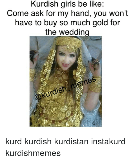 Be Like, Girls, and Dish: Kurdish girls be like  Come ask for my hand, you won't  have to buy so much gold for  the wedding  dish kurd kurdish kurdistan instakurd kurdishmemes
