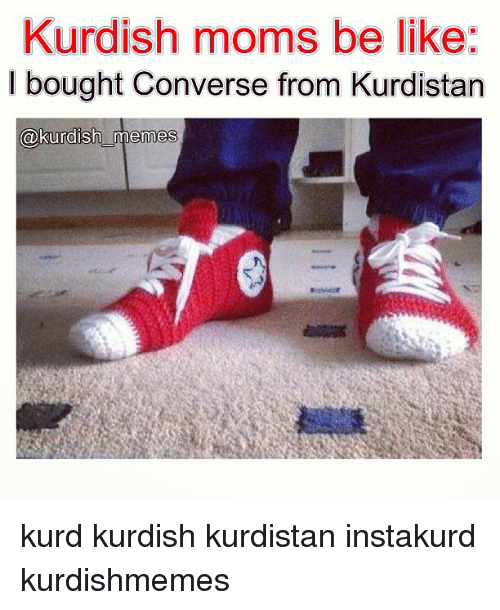 Be Like, Meme, and Memes: Kurdish moms be like:  I bought Converse from Kurdistan  kurdish memes kurd kurdish kurdistan instakurd kurdishmemes