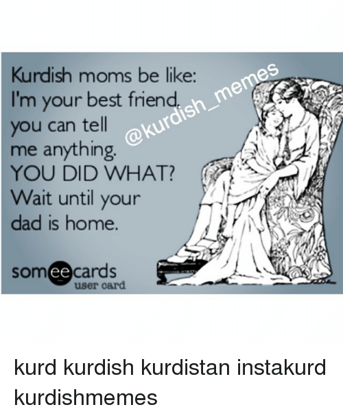 Be Like, Best Friend, and Dad: Kurdish moms be like:  I'm your best friend  you can tell  me anything  YOU DID WHAT?  Wait until your  dad is home.  cards  ee  user card kurd kurdish kurdistan instakurd kurdishmemes