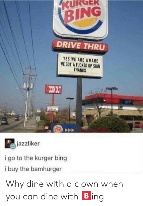 Bing, Drive, and Got: KURGEK  BING  DRIVE THRU  YES WE ARE AWARE  WE GOT A FUCKED UP SIGN  THANKS  CCOO OUT  jazzliker  i go to the kurger bing  i buy the bamhurger Why dine with a clown when you can dine with 🅱️ing