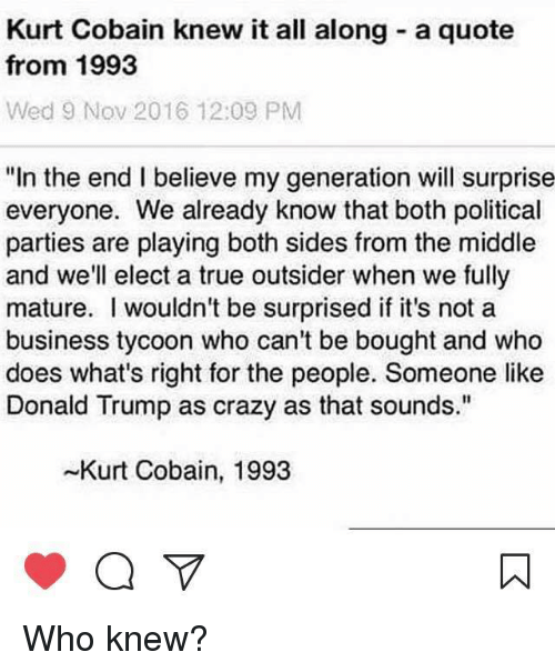 "Crazy, Donald Trump, and Memes: Kurt Cobain knew it all along a quote  from 1993  Wed 9 Nov 2016 12:09 PM  ""In the end I believe my generation will surprise  everyone. We already know that both political  parties are playing both sides from the middle  and we'll elect a true outsider when we fully  mature. wouldn't be surprised if it's not a  business tycoon who can't be bought and who  does what's right for the people. Someone like  Donald Trump as crazy as that sounds.""  -Kurt Cobain, 1993 Who knew?"
