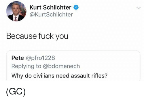 Fuck You, Memes, and Fuck: Kurt Schlichter  @KurtSchlichter  Because fuck you  Pete @pfro1228  Replying to @bdomenech  Why do civilians need assault rifles? (GC)