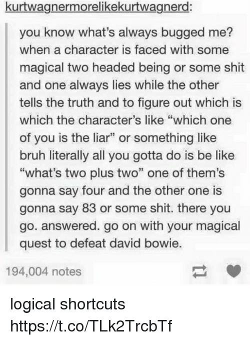 "Be Like, Bruh, and David Bowie: kurtwagnermorelikekurtwagnerd:  you know what's always bugged me?  when a character is faced with some  magical two headed being or some shit  and one always lies while the other  tells the truth and to figure out which is  which the character's like ""which one  of you is the liar"" or something like  bruh literally all you gotta do is be like  ""what's two plus two"" one of them's  gonna say four and the other one is  gonna say 83 or some shit. there you  go. answered. go on with your magical  quest to defeat david bowie.  194,004 notes logical shortcuts https://t.co/TLk2TrcbTf"