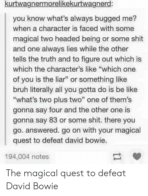"""Be Like, Bruh, and David Bowie: kurtwagnermorelikekurtwagnerd:  you know what's always bugged me?  when a character is faced with some  magical two headed being or some shit  and one always lies while the other  tells the truth and to figure out which is  which the character's like """"which one  of you is the liar"""" or something like  bruh literally all you gotta do is be like  """"what's two plus two"""" one of them's  gonna say four and the other one is  gonna say 83 or some shit. there you  go. answered. go on with your magical  quest to defeat david bowie.  194,004 notes The magical quest to defeat David Bowie"""