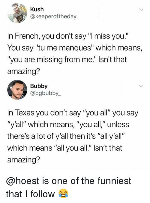 "Memes, Texas, and Amazing: Kush  @keeperoftheday  In French, you don't say ""I miss you.""  You say ""tu me manques"" which means,  ""you are missing from me."" Isn't that  amazing?  Bubby  @ogbubby.  In Texas you don't say ""you all"" you say  ""y'all""' which means, "" you all""unless  there's a lot of y'all then it's ""all y'all""  which means ""all you all."" Isn't that  amazing? @hoest is one of the funniest that I follow 😂"