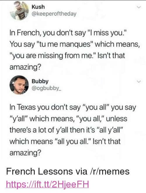 "Memes, Texas, and Amazing: Kush  @keeperoftheday  In French, you don't say ""I miss you.""  You say ""tu me manques"" which means,  ""you are missing from me."" Isn't that  amazing?  Bubby  @ogbubby  In Texas you don't say ""you all"" you say  ""y'all"" which means, ""you all,"" unless  there's a lot of y'all then it's ""all y'all""  which means ""all you all."" Isn't that  amazing? <p>French Lessons via /r/memes <a href=""https://ift.tt/2HjeeFH"">https://ift.tt/2HjeeFH</a></p>"