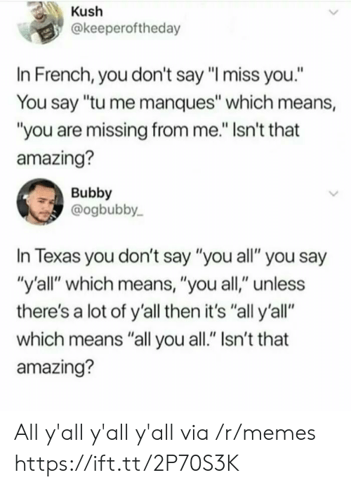 "Memes, Texas, and Amazing: Kush  @keeperoftheday  In French, you don't say ""I miss you.""  You say ""tu me manques"" which means,  ""you are missing from me."" Isn't that  amazing?  Bubby  @ogbubby  In Texas you don't say ""you all"" you say  ""y'all"" which means, ""you all,"" unless  there's a lot of y'all then it's ""all y'all""  which means ""all you all."" Isn't that  amazing? All y'all y'all y'all via /r/memes https://ift.tt/2P70S3K"