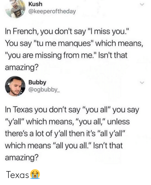"Texas, Amazing, and French: Kush  @keeperoftheday  In French, you don't say ""I miss you.""  You say ""tu me manques"" which means,  you are missing from me."" Isn't that  amazing?  Bubby  @ogbubby  In Texas you don't say ""you all"" you say  ""y'all"" which means, ""you all,"" unless  there's a lot of y'all then it's ""all y'all""  which means ""all you all."" Isn't that  amazing? Texas😭"