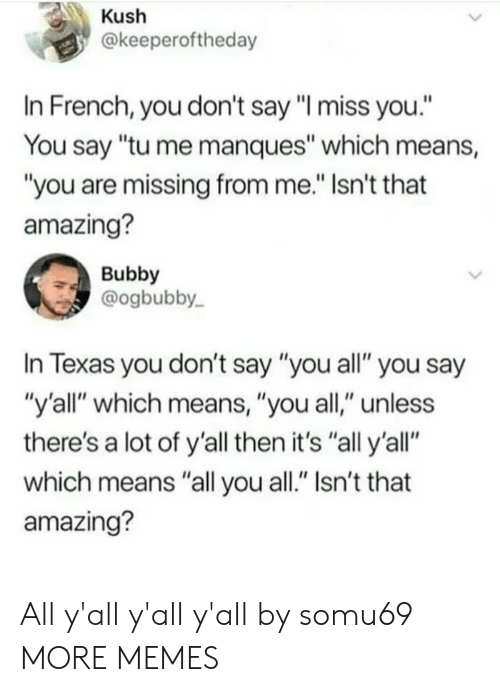 "Dank, Memes, and Target: Kush  @keeperoftheday  In French, you don't say ""I miss you.""  You say ""tu me manques"" which means,  ""you are missing from me."" Isn't that  amazing?  Bubby  @ogbubby  In Texas you don't say ""you all"" you say  ""y'all"" which means, ""you all,"" unless  there's a lot of y'all then it's ""all y'all""  which means ""all you all."" Isn't that  amazing? All y'all y'all y'all by somu69 MORE MEMES"