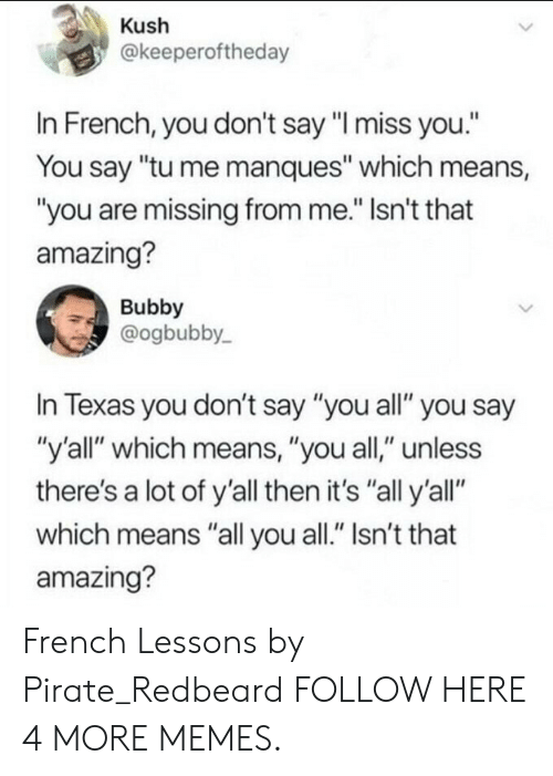 "Dank, Memes, and Target: Kush  @keeperoftheday  In French, you don't say ""I miss you.""  You say ""tu me manques"" which means,  ""you are missing from me."" Isn't that  amazing?  Bubby  @ogbubby  In Texas you don't say ""you all"" you say  ""y'all"" which means, ""you all,"" unless  there's a lot of y'all then it's ""all y'all""  which means ""all you all."" Isn't that  amazing? French Lessons by Pirate_Redbeard FOLLOW HERE 4 MORE MEMES."