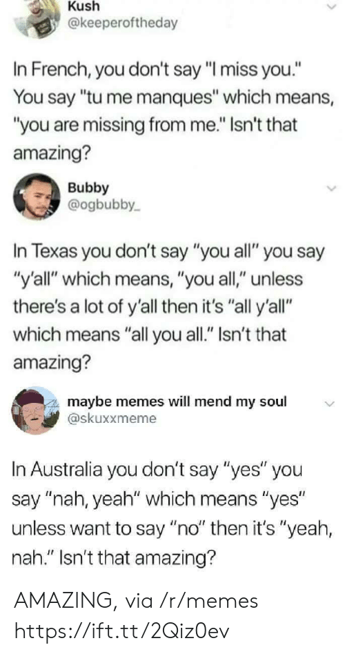 "Memes, Yeah, and Australia: Kush  @keeperoftheday  In French, you don't say ""l miss you.""  You say ""tu me manques"" which means,  ""you are missing from me."" Isn't that  amazing?  Bubby  @ogbubby  In Texas you don't say ""you all"" you say  ""y'all"" which means, ""you all,"" unless  there's a lot of y'all then it's ""all y'all""  which means ""all you all."" Isn't that  amazing?  maybe memes will mend my soul  skuxxmeme  In Australia you don't say ""yes"" you  say ""nah, yeah"" which means ""yes  unless want to say ""no"" then it's ""yeah,  nah."" Isn't that amazing? AMAZING, via /r/memes https://ift.tt/2Qiz0ev"