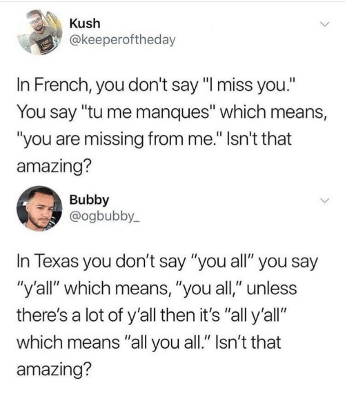 "Amazing, French, and Means: Kush  @keeperoftheday  In French, you don't say ""l miss you.""  You say ""tu me manques"" which means,  ""you are missing from me."" Isn't that  amazing?  Bubby  @ogbubby,  In lexas you don't say ""you all"" you say  ""y'all"" which means, ""you all,"" unless  there's a lot of y'all then it's ""all y'all""  which means ""all you all."" Isn't that  amazing?"