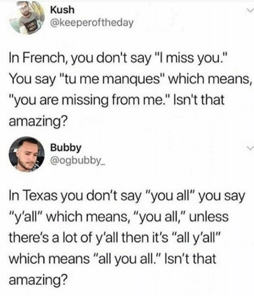 "Dank, Texas, and Amazing: Kush  @keeperoftheday  In French, you don't say""l miss you.  You say ""tu me manques"" which means,  ""you are missing from me."" Isn't that  amazing?  Bubby  @ogbubby  In Texas you don't say ""you all"" you say  ""y'all"" which means, ""you all,"" unless  there's a lot of y'all then it's ""all y'all""  which means ""all you all."" Isn't that  amazing?"