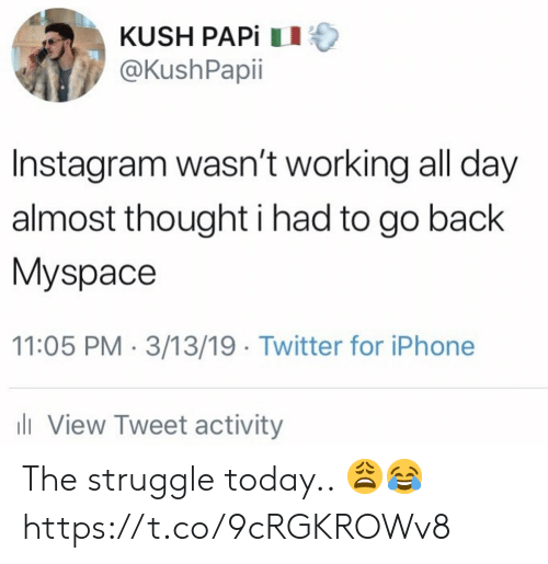 Instagram, Iphone, and MySpace: KUSH PAPİ 11  @KushPapii  Instagram wasn't working all day  almost thought i had to go back  Myspace  11:05 PM 3/13/19 Twitter for iPhone  ll View Tweet activity The struggle today.. 😩😂 https://t.co/9cRGKROWv8