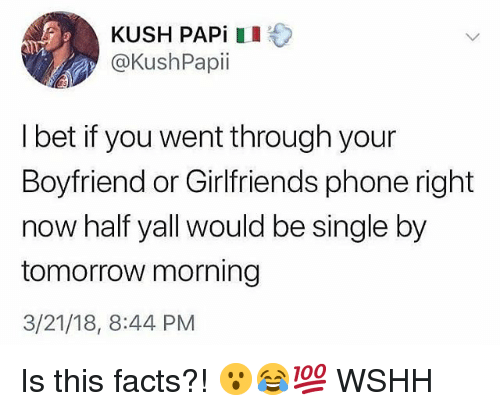 Facts, I Bet, and Memes: KUSH PAPİ I +  @KushPapii  I bet if you went through your  Boyfriend or Girlfriends phone right  now half yall would be single by  tomorrow morning  3/21/18, 8:44 PM Is this facts?! 😮😂💯 WSHH