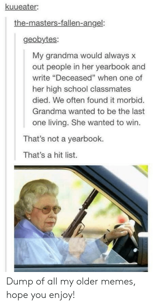 "Grandma, Memes, and School: kuueater  the-masters-fallen-angel:  geobytes:  My grandma would always x  out people in her yearbook and  write ""Deceased"" when one of  her high school classmates  died. We often found it morbid.  Grandma wanted to be the last  one living. She wanted to win.  That's not a yearbook.  That's a hit list. Dump of all my older memes, hope you enjoy!"