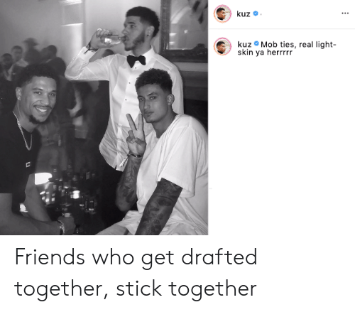 Friends, Light, and Who: kuz  kuz Mob ties, real light-  skin ya herrrrr Friends who get drafted together, stick together