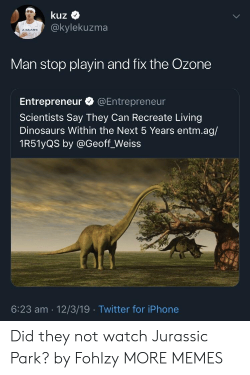 Dank, Iphone, and Jurassic Park: kuz  @kylekuzma  Man stop playin and fix the Ozone  Entrepreneur @Entrepreneur  Scientists Say They Can Recreate Living  Dinosaurs Within the Next 5 Years entm.ag/  1R51yQS by @Geoff_Weiss  6:23 am 12/3/19 Twitter for iPhone Did they not watch Jurassic Park? by Fohlzy MORE MEMES