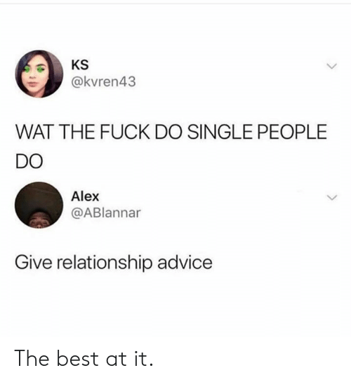 Advice, Dank, and Wat: @kvren43  WAT THE FUCK DO SINGLE PEOPLE  DO  Alex  @ABlannar  Give relationship advice The best at it.