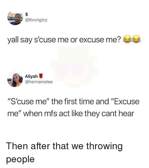 """Funny, Time, and Act: @Kvvngicy  yall say s'cuse me or excuse me?  Aliyah  @hernamelee  """"Scuse me"""" the first time and """"Excuse  me"""" when mfs act like they cant hear Then after that we throwing people"""