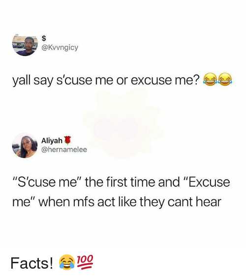 "Facts, Time, and Hood: @Kvvngicy  yall say s'cuse me or excuse me?  Aliyah  @hernamelee  ""S'cuse me"" the first time and ""Excuse  me"" when mfs act like they cant hear Facts! 😂💯"