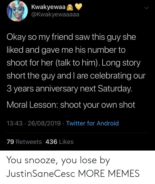 Android, Dank, and Memes: Kwakyewaa  @Kwakyewaaaaa  Okay so my friend saw this guy she  liked and gave me his number to  shoot for her (talk to him). Long story  short the guy and l are celebrating our  3 years anniversary next Saturday.  Moral Lesson: shoot your own shot  13:43 26/08/2019 Twitter for Android  79 Retweets 436 Likes You snooze, you lose by JustinSaneCesc MORE MEMES