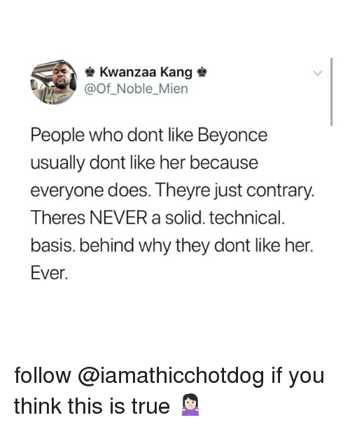 Beyonce, True, and Never: Kwanzaa Kang  @Of Noble_Mien  People who dont like Beyonce  usually dont like her because  everyone does. Theyre just contrary.  Theres NEVER a solid. technical  basis. behind why they dont like her.  Ever follow @iamathicchotdog if you think this is true 🤷🏻‍♀️