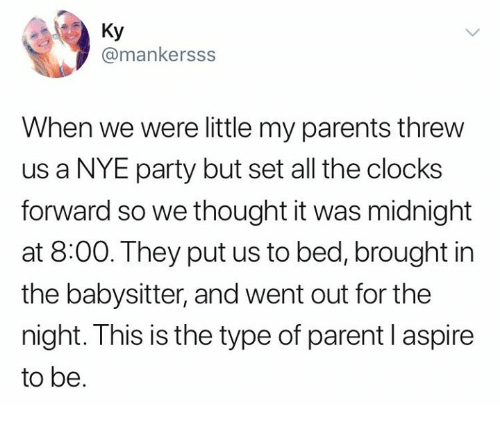 Parents, Party, and Relationships: Ky  @mankersss  When we were little my parents threw  us a NYE party but set all the clocks  forward so we thought it was midnight  at 8:00. They put us to bed, brought in  the babysitter, and went out for the  night. This is the type of parent l aspire  to be.