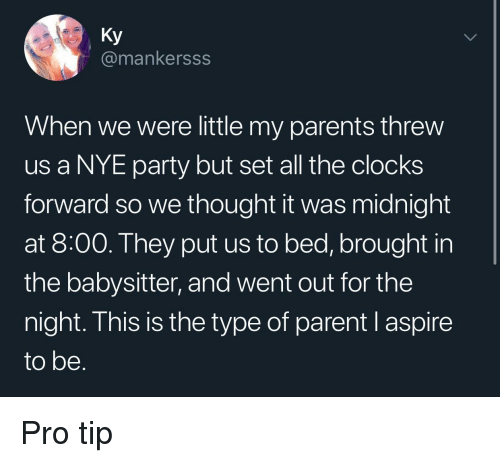 Parents, Party, and Pro: Ky  @mankersss  When we were little my parents threw  us a NYE party but set all the clocks  forward so we thought it was midnight  at 8:00. They put us to bed, brought in  the babysitter, and went out for the  night. This is the type of parent l aspire  to be Pro tip