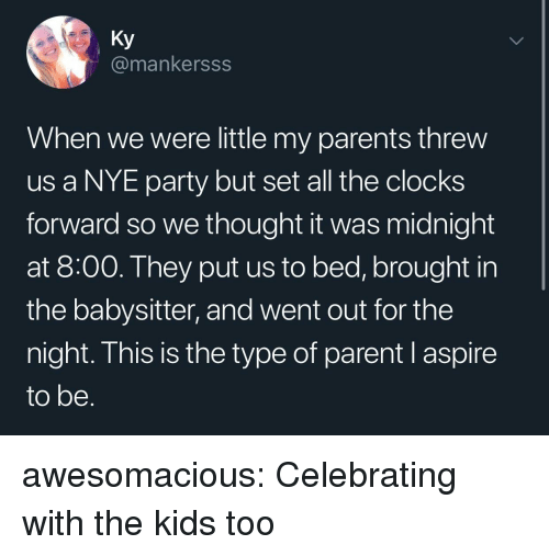 Parents, Party, and Tumblr: Ky  @mankersss  When we were little my parents threw  us a NYE party but set all the clocks  forward so we thought it was midnight  at 8:00. They put us to bed, brought in  the babysitter, and went out for the  night. This is the type of parent l aspire  to be awesomacious:  Celebrating with the kids too