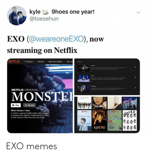 Memes, Movies, and Netflix: kyle 9hoes one year!  @toesehun  EXO (@weareone EXO), now  streaming on Netflix  NETFLIX TV Shows Movies  My Lis  Recently Added  NETFLIX ORIGINAL  MONSTE  SHOT  + My List  Play  TEMPO  Watch Season 1 Now  RETLE  In chains, a group of eight rebels hatch a ple  to escape their captors. Unbeknownst to them  a ninth works to free them from the inside  LOTTO EXO memes