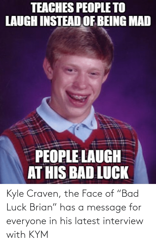 """Bad, Luck, and Bad Luck: Kyle Craven, the Face of """"Bad Luck Brian"""" has a message for everyone in his latest interview with KYM"""