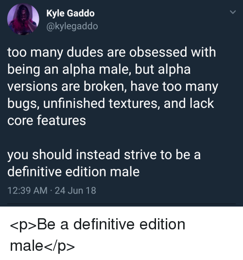 Alpha, Core, and Alpha Male: Kyle Gaddo  @kylegaddo  too many dudes are obsessed with  being an alpha male, but alpha  versions are broken, have too many  bugs, unfinished textures, and lack  core features  you should instead strive to be a  definitive edition male  12:39 AM 24 Jun 18 <p>Be a definitive edition male</p>
