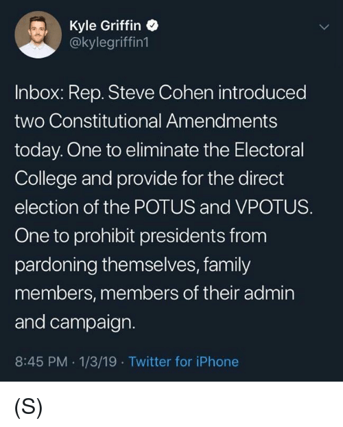 College, Family, and Iphone: Kyle Griffin  @kylegriffin1  Inbox: Rep. Steve Cohen introduced  two Constitutional Amendments  today. One to eliminate the Electoral  College and provide for the direct  election of the POTUS and VPOTUS.  One to prohibit presidents from  pardoning themselves, family  members, members of their admin  and campaign.  8:45 PM 1/3/19 Twitter for iPhone (S)
