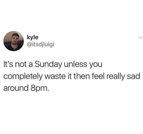 Sunday, Sad, and A Sunday: kyle  @itsdjluigi  It's not a Sunday unless you  completely waste it then feel really sad  around 8pm.