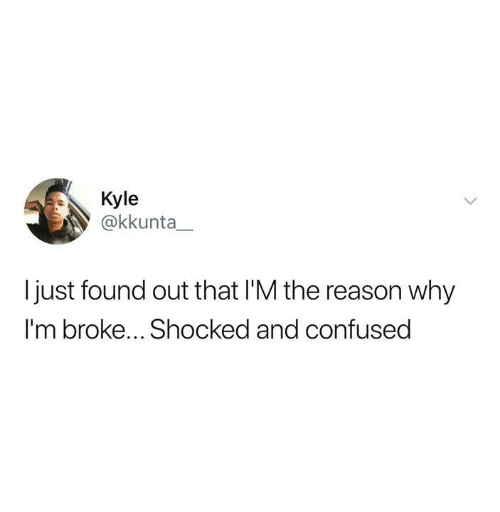 Confused, Dank, and Reason: Kyle  @kkunta  I just found out that I'M the reason why  I'm broke... Shocked and confused