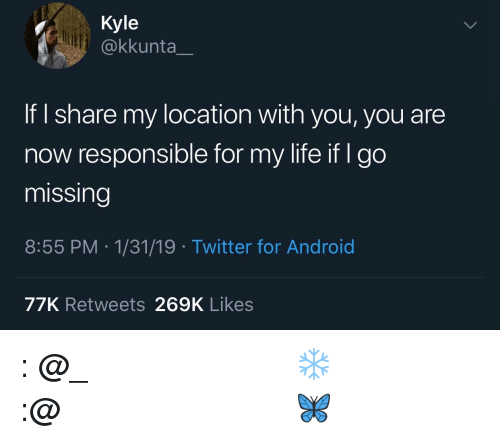 Android, Instagram, and Life: Kyle  @kkunta  If I share my location with you, you are  now responsible for my life if I go  missing  8:55 PM.1/31/19 Twitter for Android  77K Retweets 269K Likes 𝗙𝗼𝗹𝗹𝗼𝘄: @𝗧𝗿𝗼𝗽𝗶𝗰_𝗠 𝗳𝗼𝗿 𝗺𝗼𝗿𝗲 ❄️ 𝗜𝗻𝘀𝘁𝗮𝗴𝗿𝗮𝗺:@𝗴𝗹𝗶𝘇𝘇𝘆𝗽𝗼𝘀𝘁𝗲𝗱𝘁𝗵𝗮𝘁 🦋