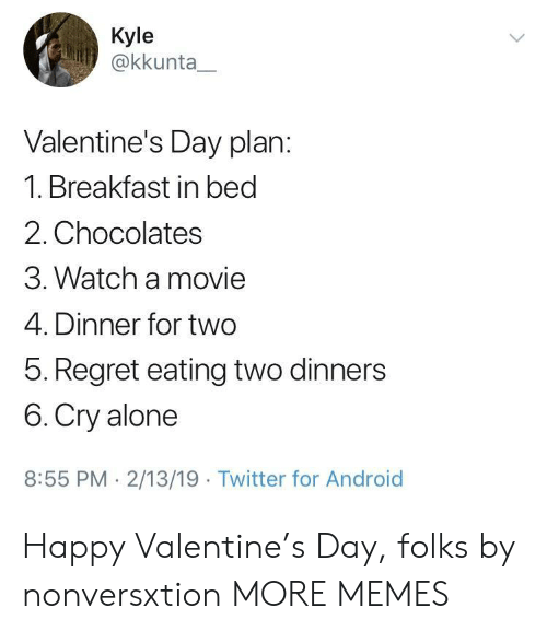 Being Alone, Android, and Dank: Kyle  @kkunta  Valentine's Day plan:  1. Breakfast in bed  2. Chocolates  3. Watch a movie  4. Dinner for two  5. Regret eating two dinners  6. Cry alone  8:55 PM 2/13/19 Twitter for Android Happy Valentine's Day, folks by nonversxtion MORE MEMES
