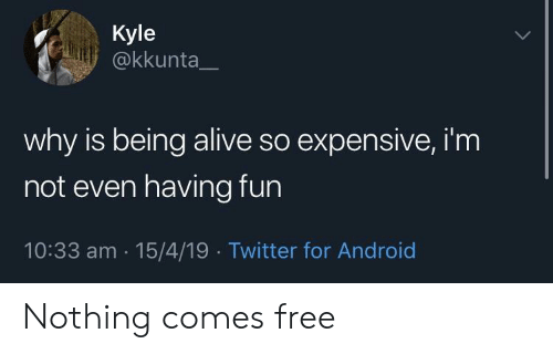 Alive, Android, and Twitter: Kyle  @kkunta  why is being alive so expensive, i'm  not even having fun  10:33 am 15/4/19 Twitter for Android Nothing comes free