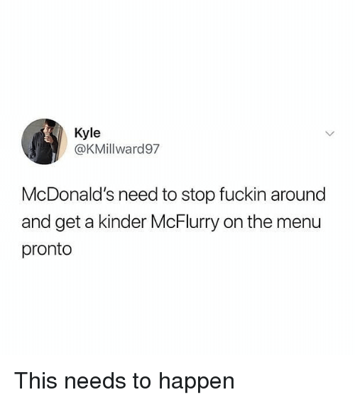 McDonalds, Memes, and 🤖: Kyle  @KMillward97  McDonald's need to stop fuckin around  and get a kinder McFlurry on the menu  pronto This needs to happen