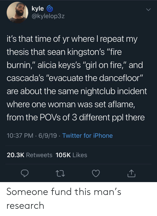"""Blackpeopletwitter, Fire, and Funny: kyle  @kylelop3z  it's that time of yr where I repeat my  thesis that sean kingston's """"fire  burnin,"""" alicia keys's """"girl on fire,"""" and  cascada's """"evacuate the dancefloor""""  are about the same nightclub incident  where one woman was set aflame,  from the POVS of 3 different ppl there  10:37 PM 6/9/19 Twitter for iPhone  20.3K Retweets 105K Likes Someone fund this man's research"""