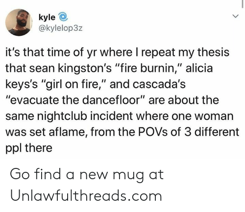 "Fire, Memes, and Girl: kyle  @kylelop3z  it's that time of yr where I repeat my thesis  that sean kingston's ""fire burnin,"" alicia  keys's ""girl on fire,"" and cascada's  ""evacuate the dancefloor"" are about the  same nightclub incident where one woman  was set aflame, from the POVS of 3 different  ppl there Go find a new mug at Unlawfulthreads.com"
