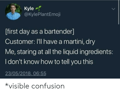 How To, All The, and How: Kyle  @KylePlantEmoji  [first day as a bartender]  Customer: I'll have a martini, dry  Me, staring at all the liquid ingredients:  Idon't know how to tell you this  23/05/2018, 06:55 *visible confusion