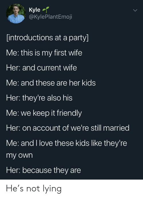 Love, Party, and Kids: Kyle  @kylePlantEmoji  [introductions at a party]  ме: this is my first wife  Her: and current wife  Me: and these are her kids  Her: they're also his  Me: we keep it friendly  Her: on account of we're still married  Me: and I love these kids like they're  my own  Her: because they are He's not lying