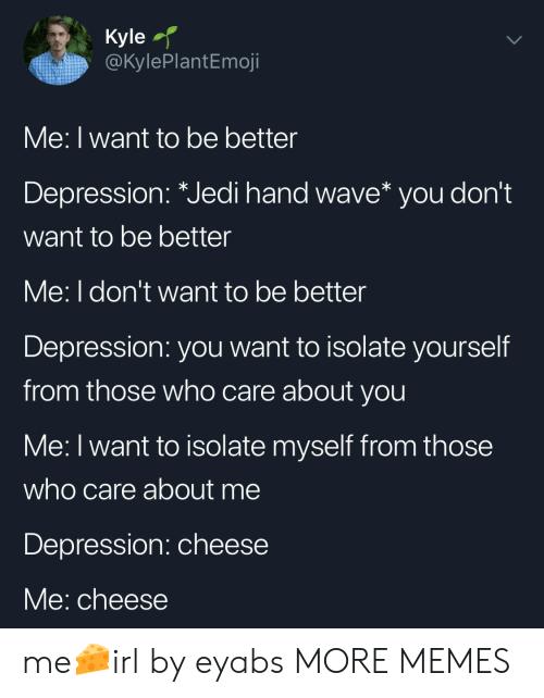 Dank, Jedi, and Memes: Kyle  @kylePlantEmoji  Me: I want to be better  Depression: Jedi hand wave* you dont  want to be better  Me: I don't want to be better  Depression: you want to isolate yourself  from those who care about you  Me: I want to isolate myself from those  who care about me  Depression: cheese  Me: cheese me🧀irl by eyabs MORE MEMES