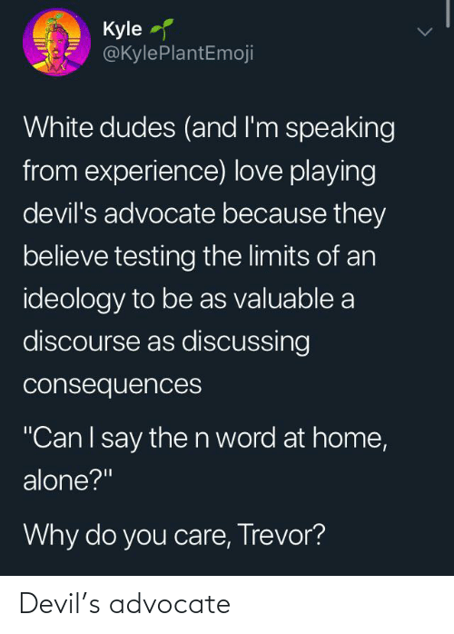 """Being Alone, Home Alone, and Love: Kyle  @KylePlantEmoji  White dudes (and l'm speaking  from experience) love playing  devil's advocate because they  believe testing the limits of an  ideology to be as valuable a  discourse as discussing  consequences  """"CanI say then word at home,  alone?""""  Why do you care, Trevor? Devil's advocate"""