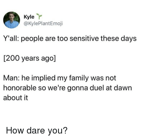 Bailey Jay, Family, and Dawn: Kyle  @KylePlantEmoji  Y'all: people are too sensitive these days  [200 years ago]  Man: he implied my family was not  honorable so we're gonna duel at dawn  about it How dare you?