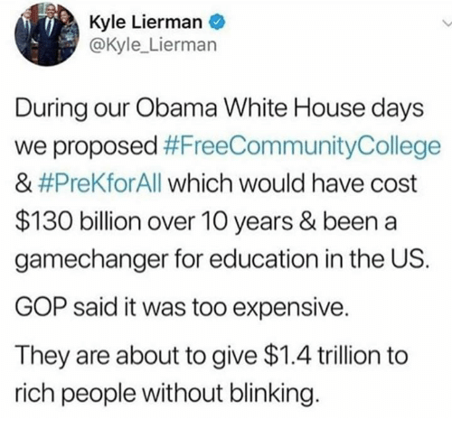 Memes, Obama, and White House: Kyle Lierman  @Kyle_Lierman  During our Obama White House days  we proposed #FreeCommunityCollege  & #PreKfor All which would have cost  $130 billion over 10 years & been a  gamechanger for education in the US.  GOP said it was too expensive.  They are about to give $1.4 trillion to  rich people without blinking